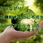 自然を敬い、地球とつながる、ネイティブアメリカンの考え方とは?!