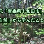 地元「青森県十和田市」の自然から学んだこと。